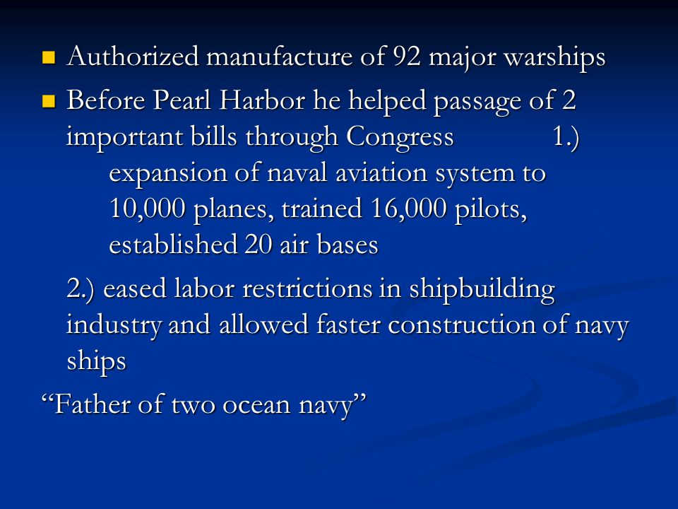 Authorized manufacture of 92 major warships Authorized manufacture of 92 major warships Before Pearl Harbor he helped passage of 2 important bills through Congress 1.) expansion of naval aviation system to 10,000 planes, trained 16,000 pilots, established 20 air bases Before Pearl Harbor he helped passage of 2 important bills through Congress 1.) expansion of naval aviation system to 10,000 planes, trained 16,000 pilots, established 20 air bases 2.) eased labor restrictions in shipbuilding industry and allowed faster construction of navy ships Father of two ocean navy