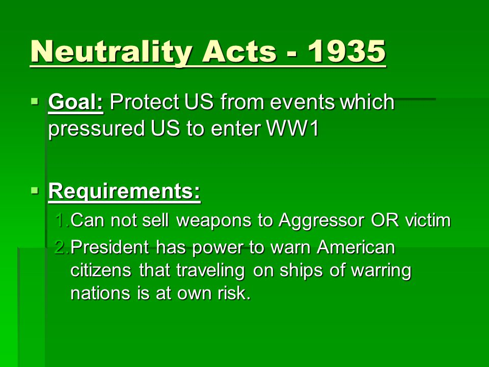 Neutrality Acts - 1935  Goal: Protect US from events which pressured US to enter WW1  Requirements: 1.Can not sell weapons to Aggressor OR victim 2.
