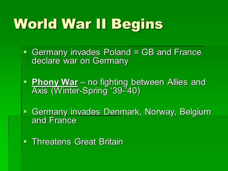 World War II Begins  Germany invades Poland = GB and France declare war on Germany  Phony War – no fighting between Allies and Axis (Winter-Spring '39-'40)  Germany invades Denmark, Norway, Belgium and France  Threatens Great Britain