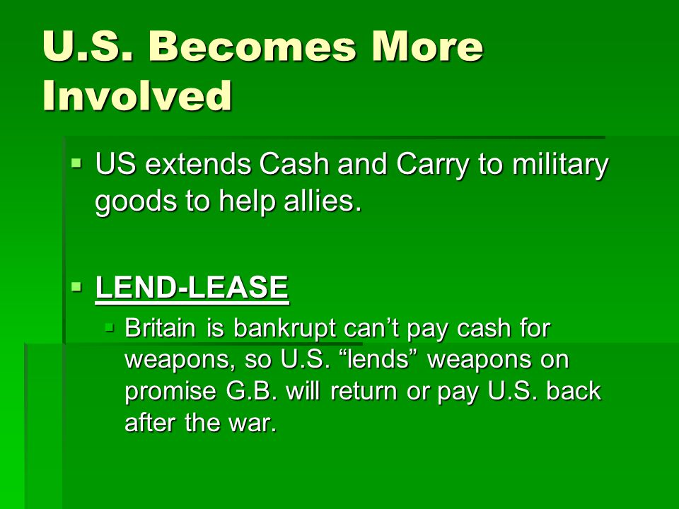 U.S. Becomes More Involved  US extends Cash and Carry to military goods to help allies.  LEND-LEASE  Britain is bankrupt can't pay cash for weapons