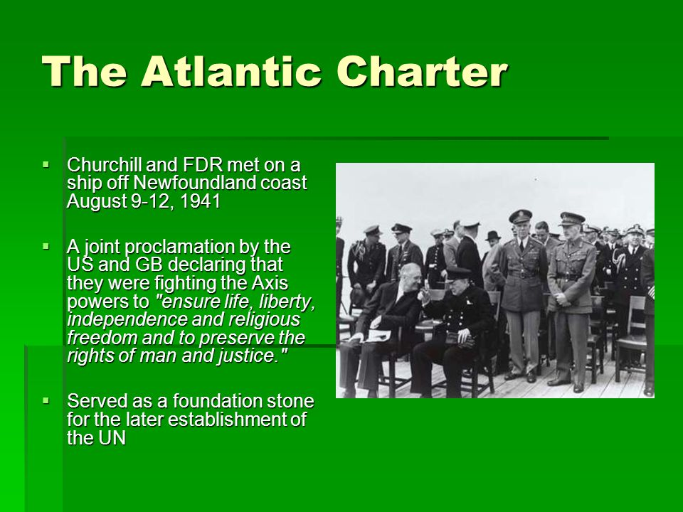 The Atlantic Charter  Churchill and FDR met on a ship off Newfoundland coast August 9-12, 1941  A joint proclamation by the US and GB declaring that they were fighting the Axis powers to ensure life, liberty, independence and religious freedom and to preserve the rights of man and justice.  Served as a foundation stone for the later establishment of the UN