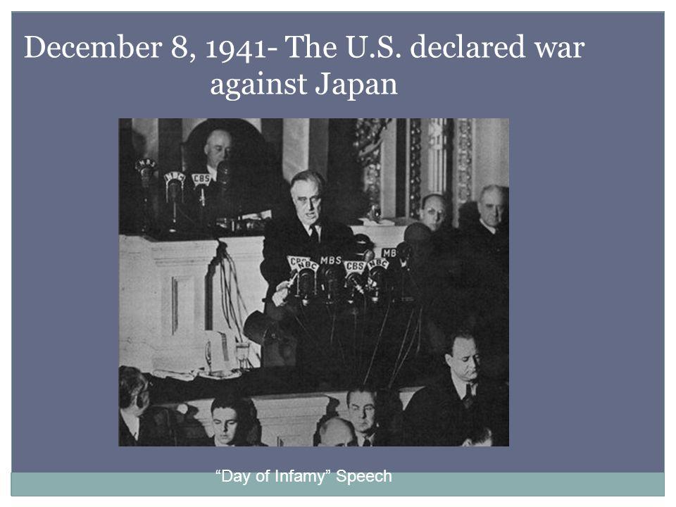December 8, 1941- The U.S. declared war against Japan Day of Infamy Speech