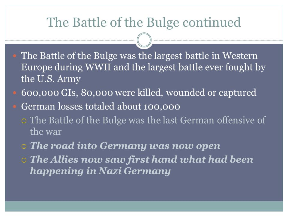 The Battle of the Bulge continued The Battle of the Bulge was the largest battle in Western Europe during WWII and the largest battle ever fought by the U.S.