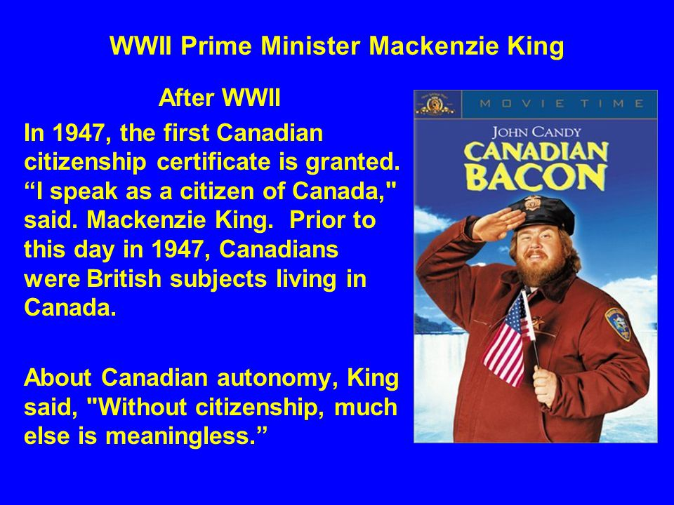 """WWII Prime Minister Mackenzie King After WWII In 1947, the first Canadian citizenship certificate is granted. """"I speak as a citizen of Canada,"""