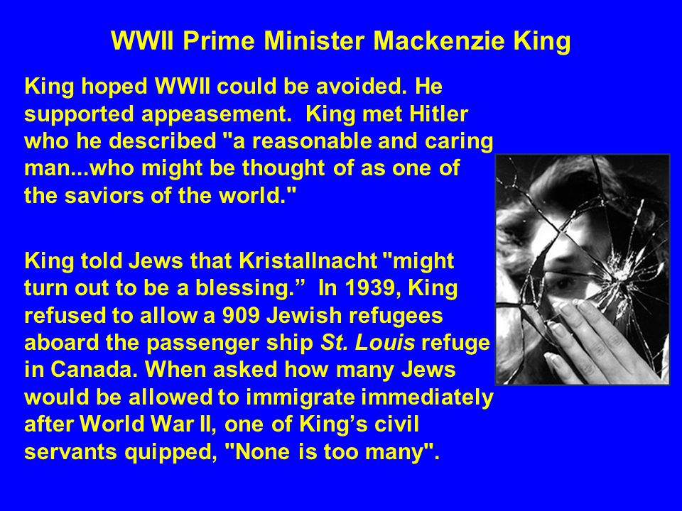WWII Prime Minister Mackenzie King King hoped WWII could be avoided. He supported appeasement. King met Hitler who he described