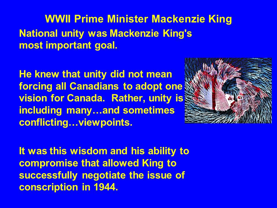 WWII Prime Minister Mackenzie King National unity was Mackenzie King's most important goal. He knew that unity did not mean forcing all Canadians to a