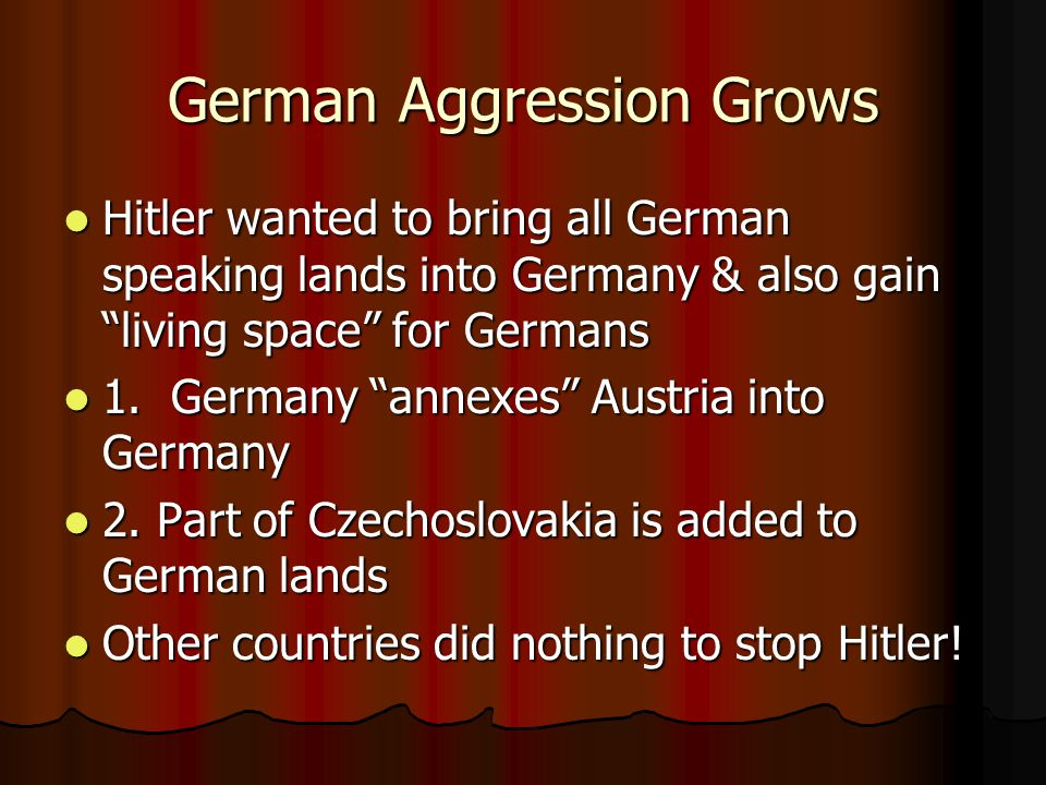 German Aggression Grows Hitler wanted to bring all German speaking lands into Germany & also gain living space for Germans Hitler wanted to bring all German speaking lands into Germany & also gain living space for Germans 1.