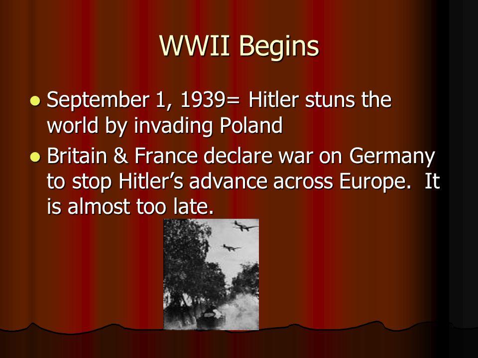 WWII Begins September 1, 1939= Hitler stuns the world by invading Poland September 1, 1939= Hitler stuns the world by invading Poland Britain & France declare war on Germany to stop Hitler's advance across Europe.