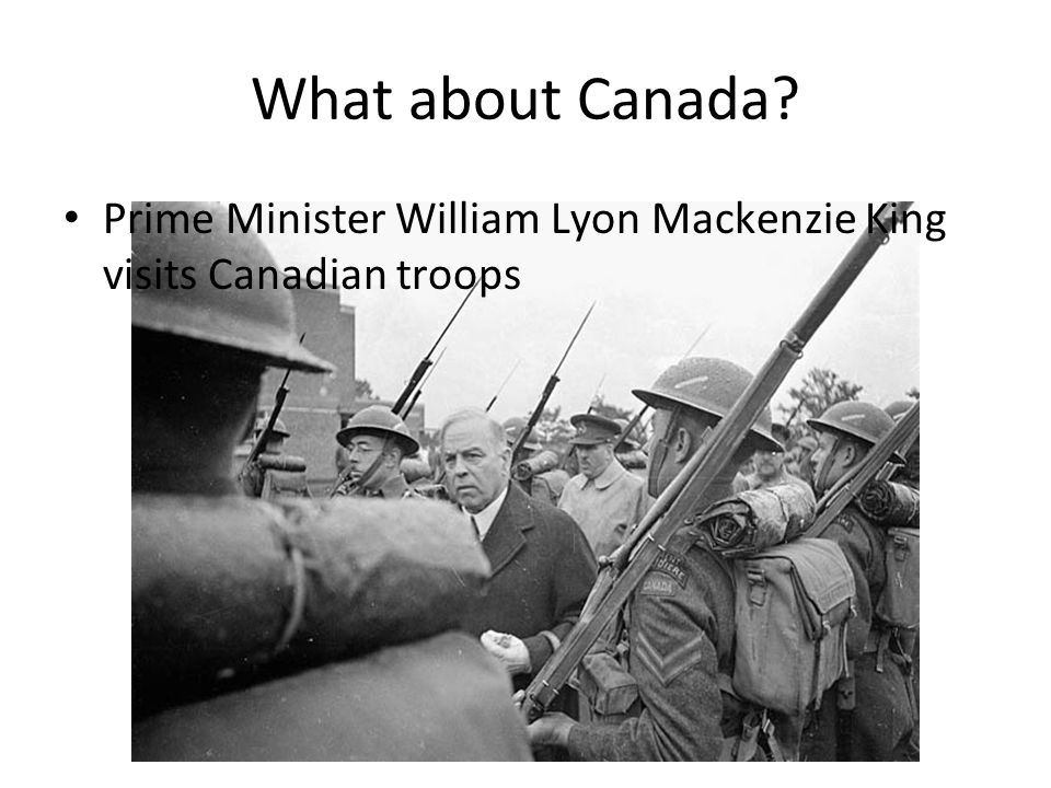 What about Canada? Prime Minister William Lyon Mackenzie King visits Canadian troops