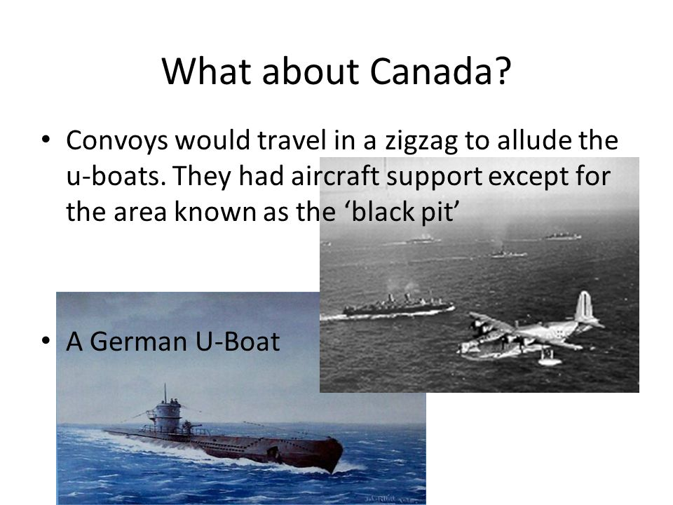 What about Canada? Convoys would travel in a zigzag to allude the u-boats. They had aircraft support except for the area known as the 'black pit' A Ge