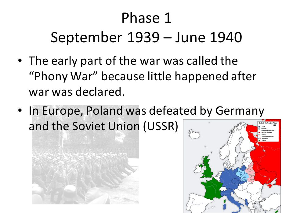 Phase 1 September 1939 – June 1940 The early part of the war was called the Phony War because little happened after war was declared.