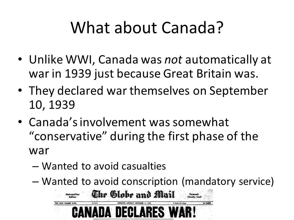 What about Canada? Unlike WWI, Canada was not automatically at war in 1939 just because Great Britain was. They declared war themselves on September 1