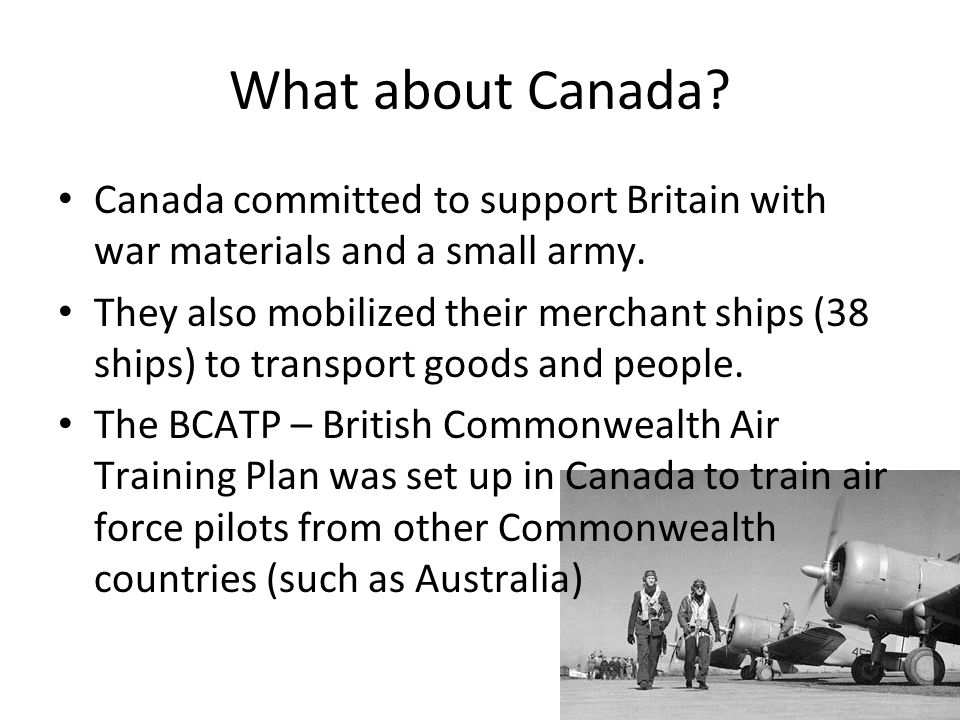 What about Canada. Canada committed to support Britain with war materials and a small army.