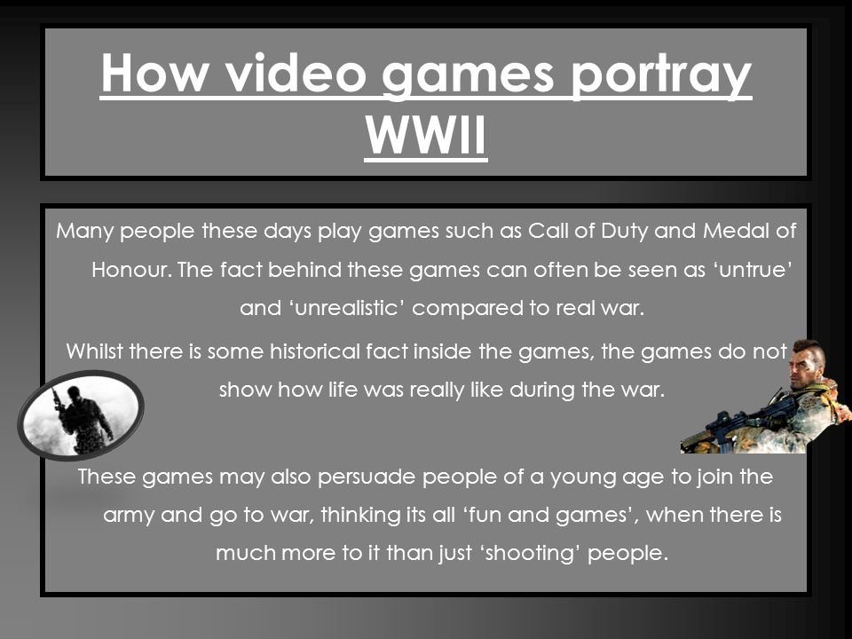 How video games portray WWII Many people these days play games such as Call of Duty and Medal of Honour.