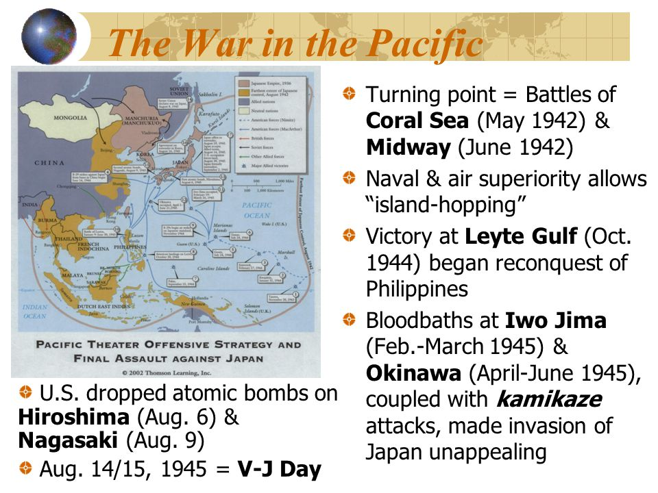 The War in the Pacific Turning point = Battles of Coral Sea (May 1942) & Midway (June 1942) Naval & air superiority allows island-hopping Victory at Leyte Gulf (Oct.