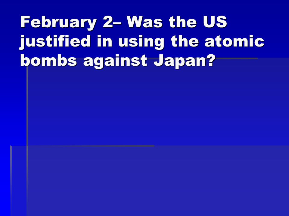 February 2– Was the US justified in using the atomic bombs against Japan