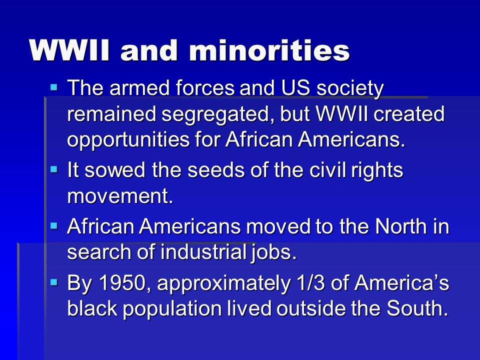 WWII and minorities  The armed forces and US society remained segregated, but WWII created opportunities for African Americans.