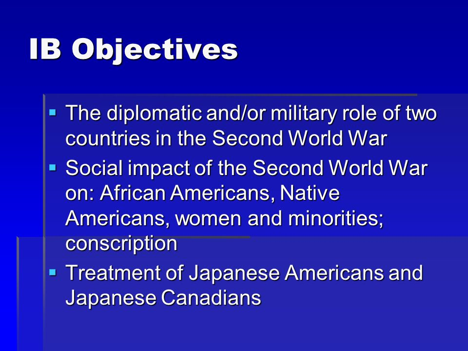 IB Objectives  The diplomatic and/or military role of two countries in the Second World War  Social impact of the Second World War on: African Americans, Native Americans, women and minorities; conscription  Treatment of Japanese Americans and Japanese Canadians