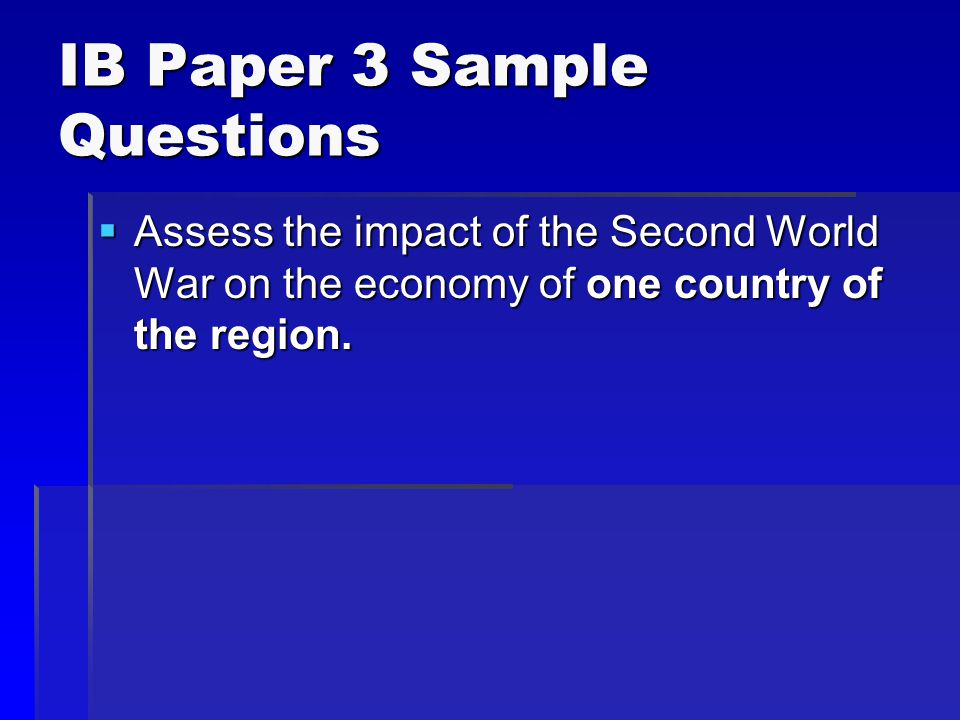 IB Paper 3 Sample Questions  Assess the impact of the Second World War on the economy of one country of the region.