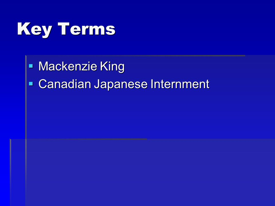 Key Terms  Mackenzie King  Canadian Japanese Internment