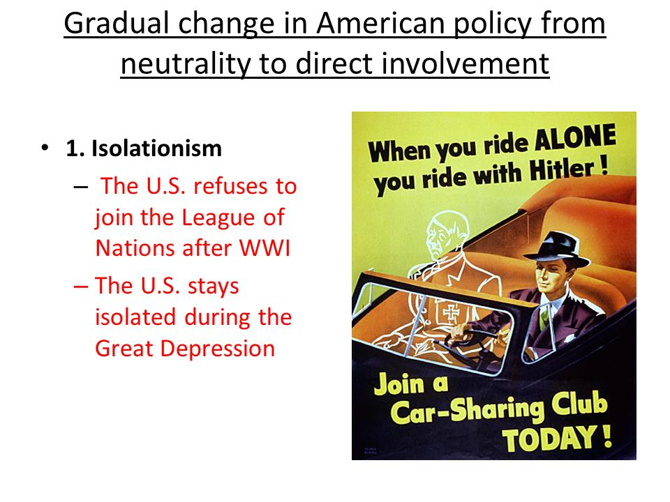 Gradual change in American policy from neutrality to direct involvement 1. Isolationism – The U.S. refuses to join the League of Nations after WWI – T