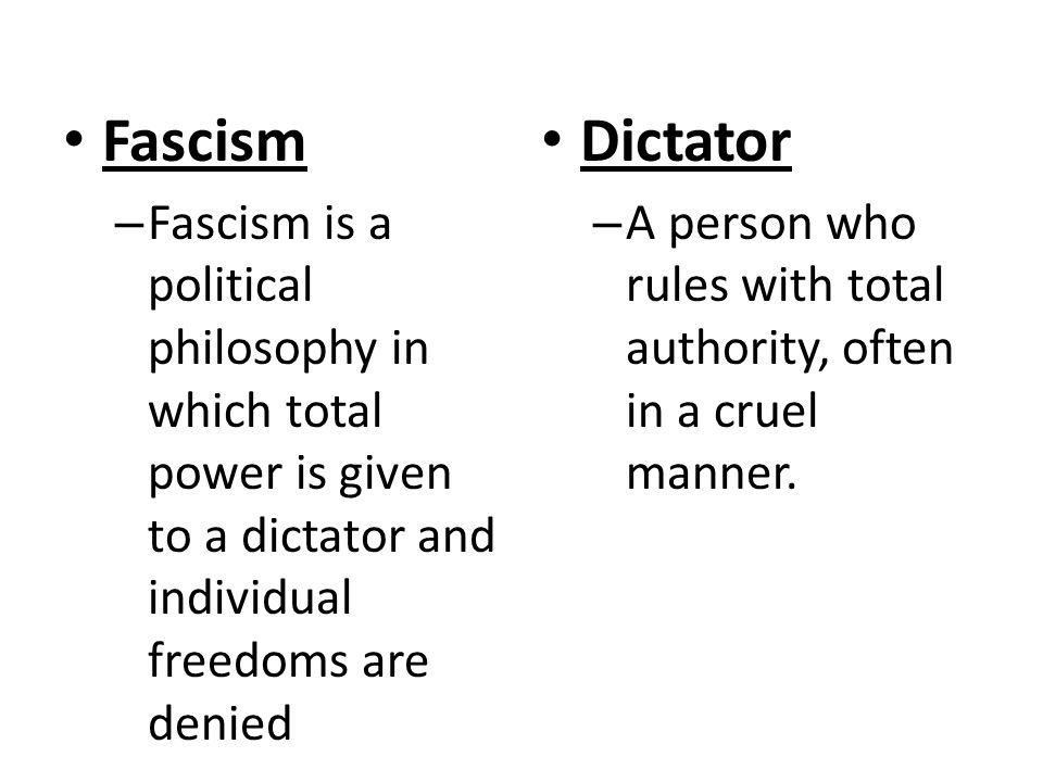 Fascism – Fascism is a political philosophy in which total power is given to a dictator and individual freedoms are denied Dictator – A person who rules with total authority, often in a cruel manner.