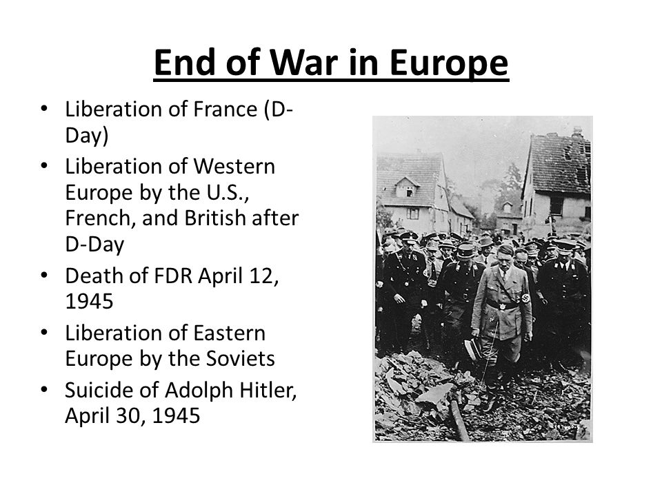 End of War in Europe Liberation of France (D- Day) Liberation of Western Europe by the U.S., French, and British after D-Day Death of FDR April 12, 19