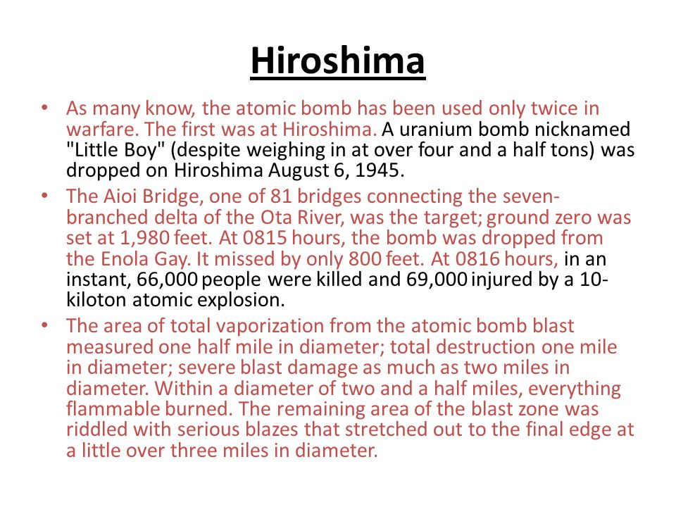 Hiroshima As many know, the atomic bomb has been used only twice in warfare.