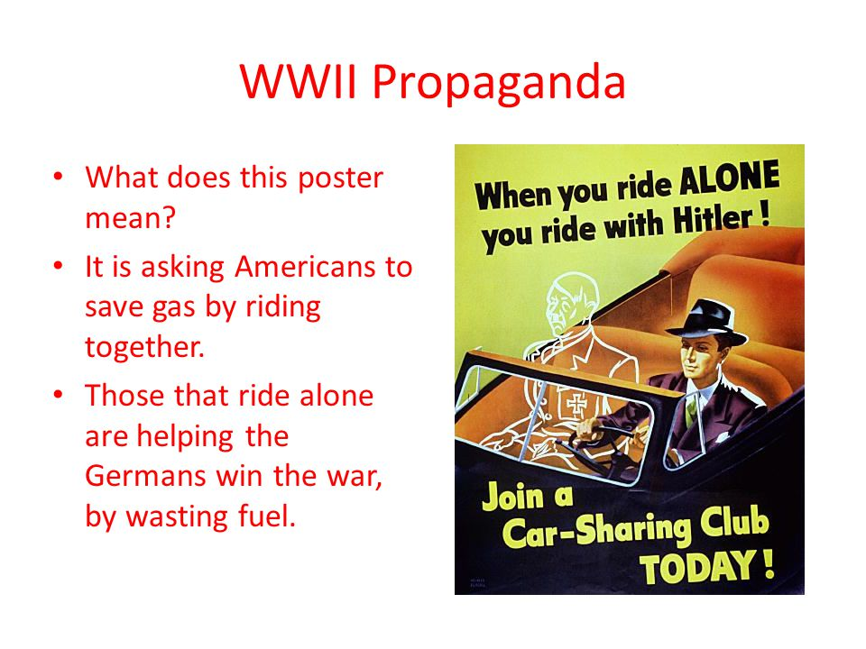 WWII Propaganda What does this poster mean? It is asking Americans to save gas by riding together. Those that ride alone are helping the Germans win t