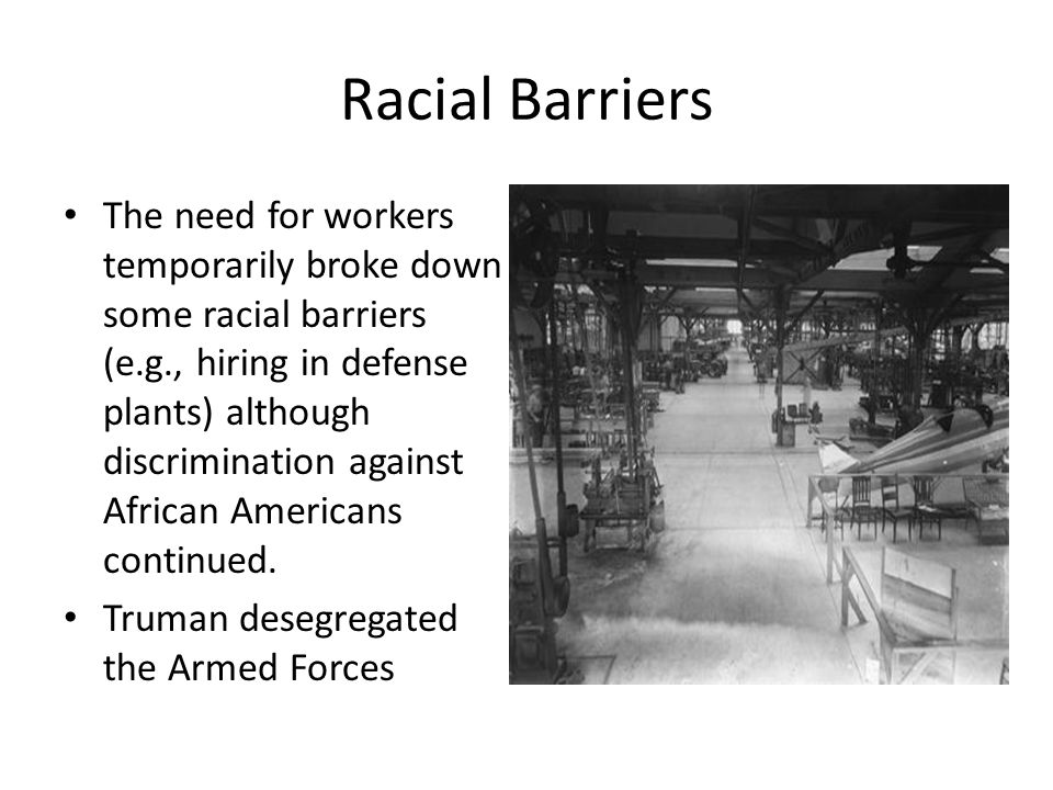 Racial Barriers The need for workers temporarily broke down some racial barriers (e.g., hiring in defense plants) although discrimination against African Americans continued.