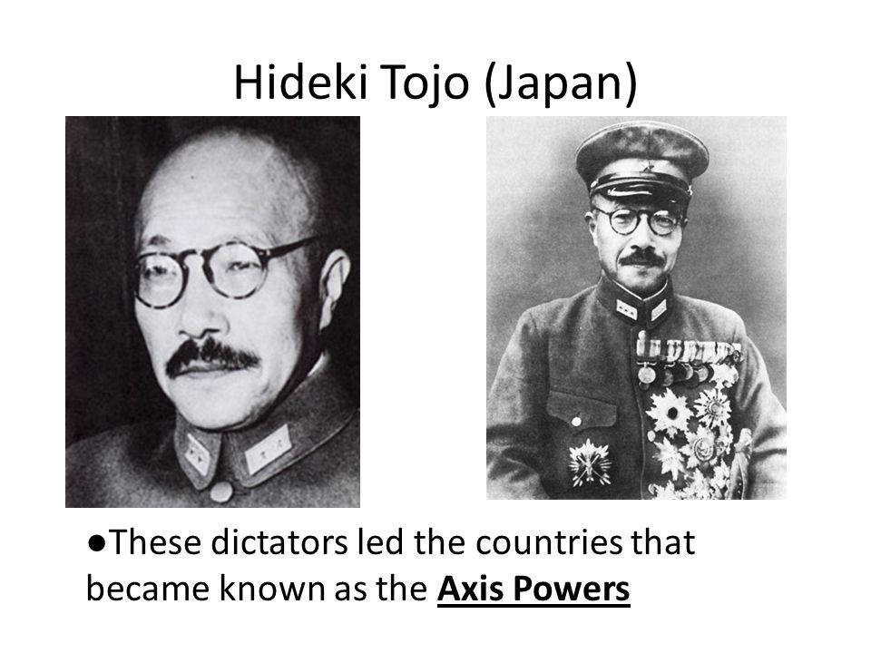 Hideki Tojo (Japan) ●These dictators led the countries that became known as the Axis Powers