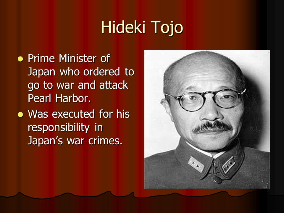Hideki Tojo Prime Minister of Japan who ordered to go to war and attack Pearl Harbor. Prime Minister of Japan who ordered to go to war and attack Pear