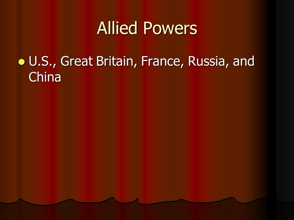 Allied Powers U.S., Great Britain, France, Russia, and China U.S., Great Britain, France, Russia, and China