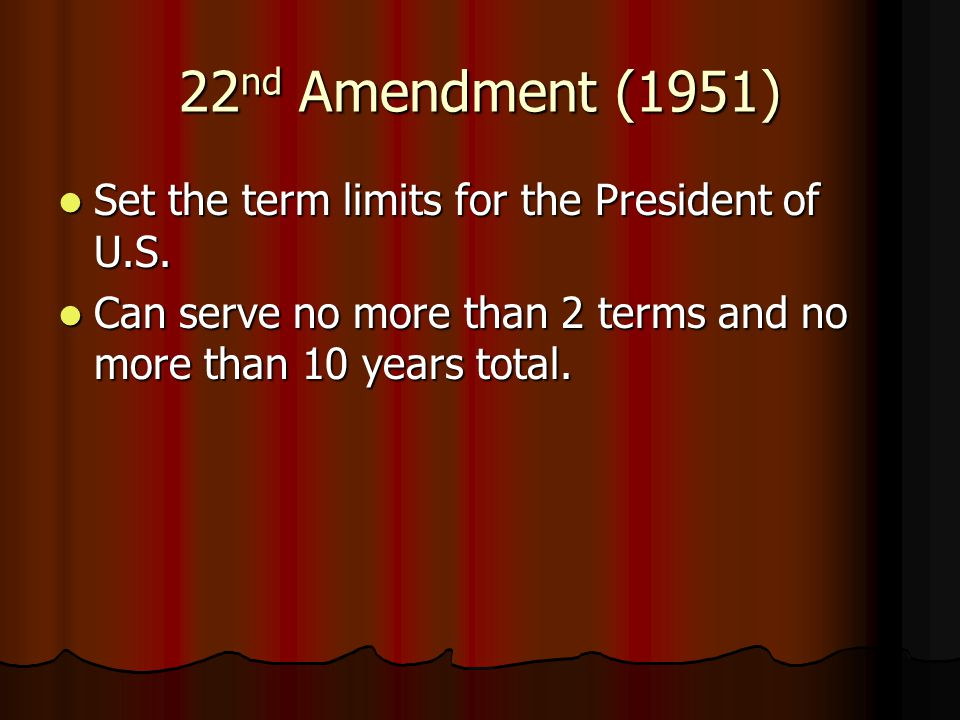 22 nd Amendment (1951) Set the term limits for the President of U.S.