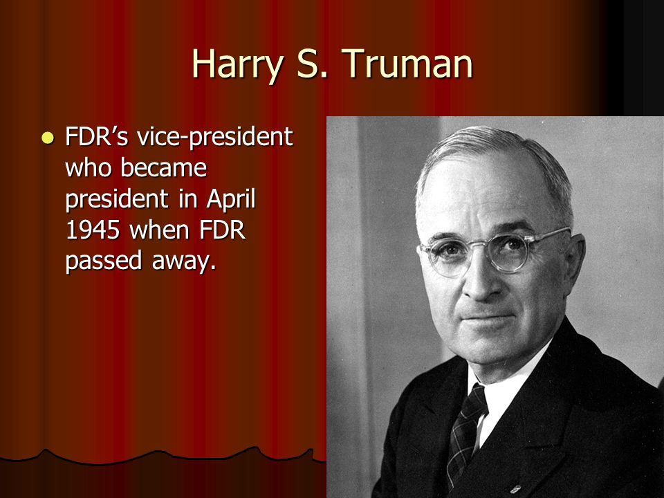 Harry S. Truman FDR's vice-president who became president in April 1945 when FDR passed away. FDR's vice-president who became president in April 1945