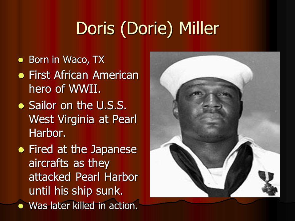 Doris (Dorie) Miller Born in Waco, TX Born in Waco, TX First African American hero of WWII.