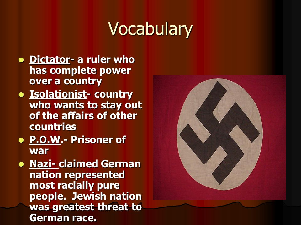 Vocabulary Dictator- a ruler who has complete power over a country Dictator- a ruler who has complete power over a country Isolationist- country who wants to stay out of the affairs of other countries Isolationist- country who wants to stay out of the affairs of other countries P.O.W.- Prisoner of war P.O.W.- Prisoner of war Nazi- claimed German nation represented most racially pure people.