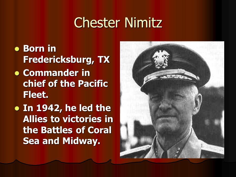 Chester Nimitz Born in Fredericksburg, TX Born in Fredericksburg, TX Commander in chief of the Pacific Fleet.