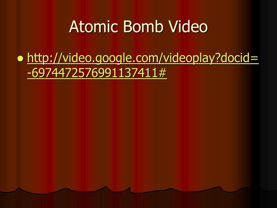 Atomic Bomb Video http://video.google.com/videoplay?docid= -6974472576991137411# http://video.google.com/videoplay?docid= -6974472576991137411# http://video.google.com/videoplay?docid= -6974472576991137411# http://video.google.com/videoplay?docid= -6974472576991137411#