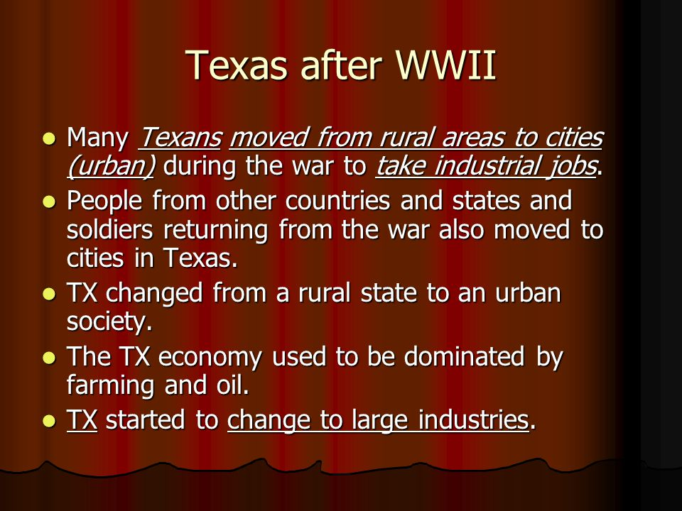Texas after WWII Many Texans moved from rural areas to cities (urban) during the war to take industrial jobs. Many Texans moved from rural areas to ci