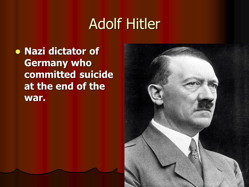 Adolf Hitler Nazi dictator of Germany who committed suicide at the end of the war. Nazi dictator of Germany who committed suicide at the end of the wa