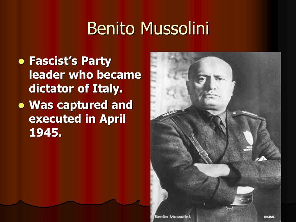 Benito Mussolini Fascist's Party leader who became dictator of Italy. Fascist's Party leader who became dictator of Italy. Was captured and executed i
