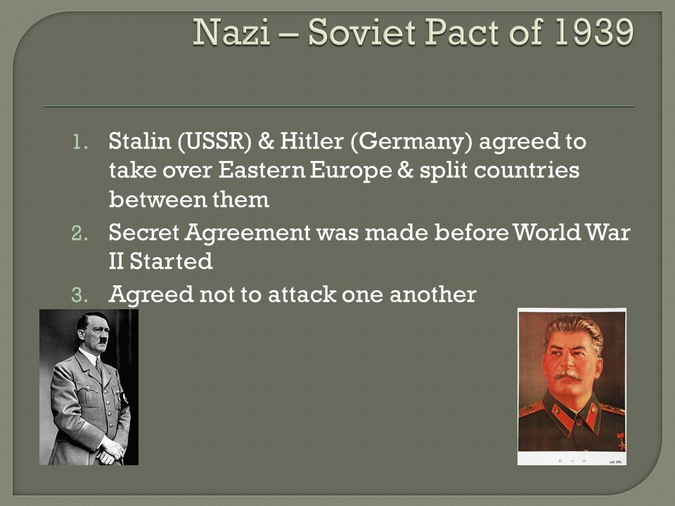 1. Stalin (USSR) & Hitler (Germany) agreed to take over Eastern Europe & split countries between them 2. Secret Agreement was made before World War II