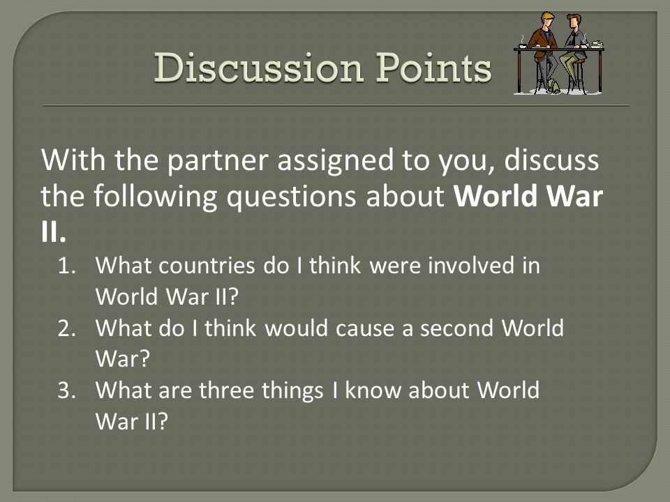 With the partner assigned to you, discuss the following questions about World War II.
