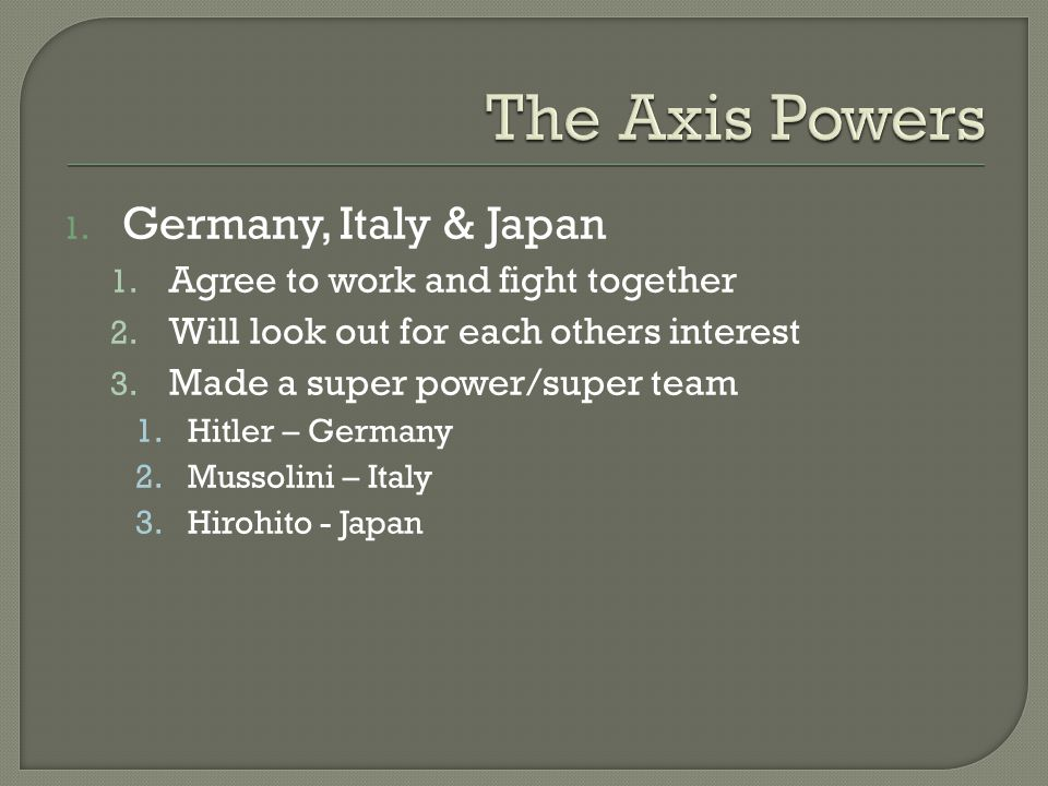 1.Germany, Italy & Japan 1. Agree to work and fight together 2.