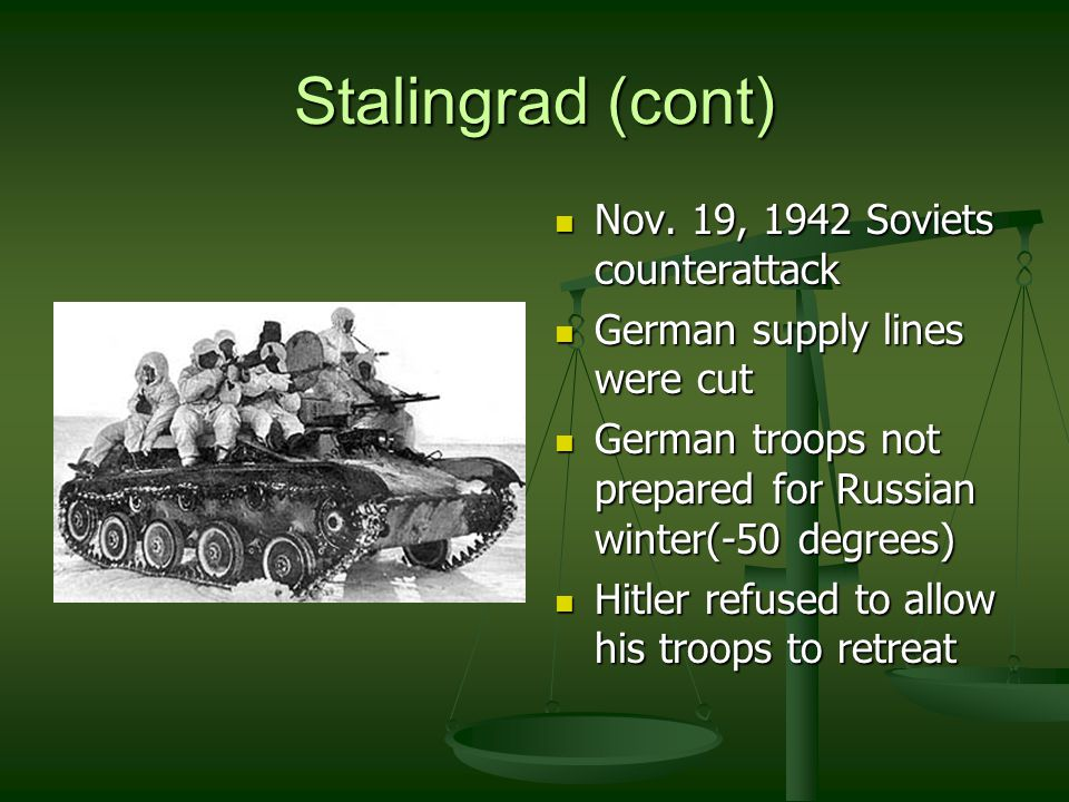 Stalingrad (cont) January 31, 1943 German army surrendered in Stalingrad January 31, 1943 German army surrendered in Stalingrad 100,000+ Germans killed 100,000+ Germans killed 100,000+ Germans captured (less than 1/3 made it back to Germany) 100,000+ Germans captured (less than 1/3 made it back to Germany) Major turning point of WWII Major turning point of WWII