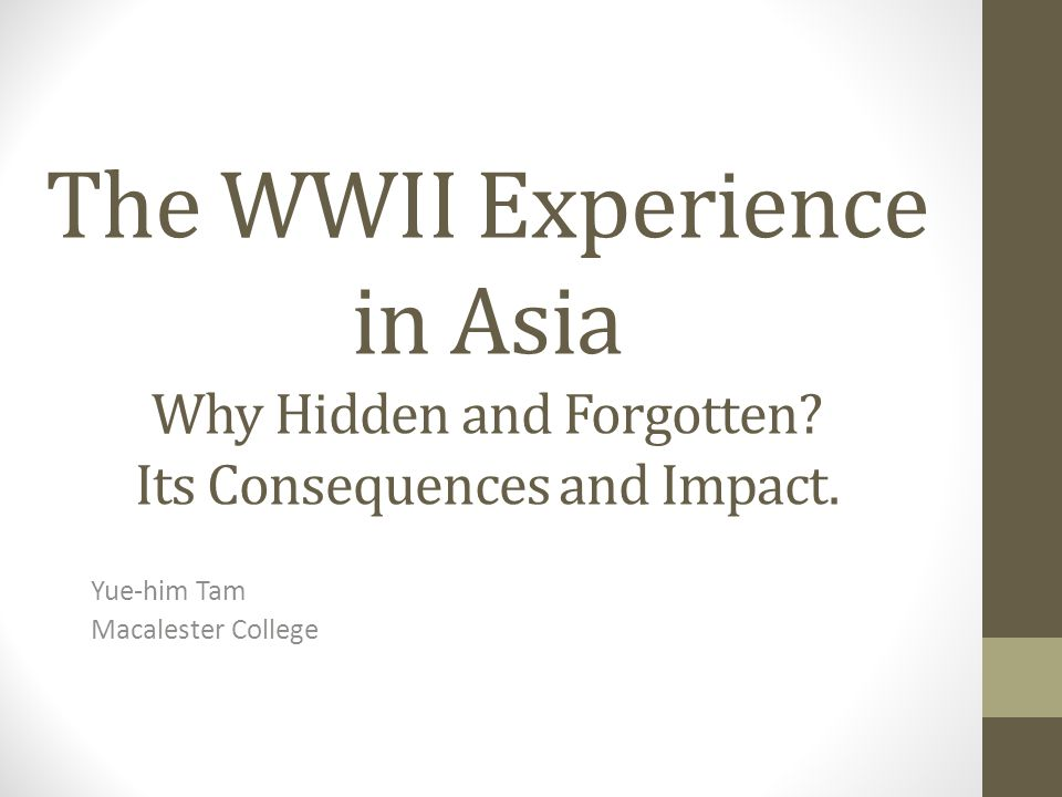 The WWII Experience in Asia Why Hidden and Forgotten.
