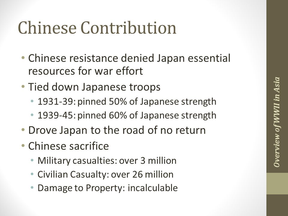 Chinese Contribution Chinese resistance denied Japan essential resources for war effort Tied down Japanese troops 1931-39: pinned 50% of Japanese strength 1939-45: pinned 60% of Japanese strength Drove Japan to the road of no return Chinese sacrifice Military casualties: over 3 million Civilian Casualty: over 26 million Damage to Property: incalculable Overview of WWII in Asia