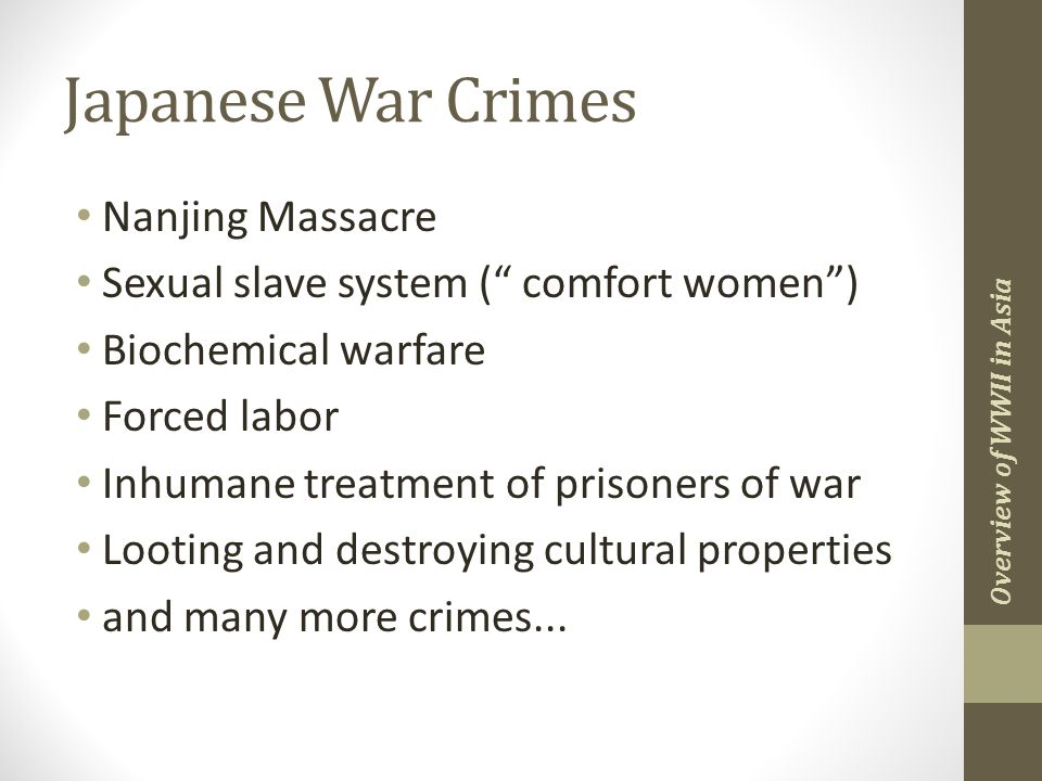 Japanese War Crimes Nanjing Massacre Sexual slave system ( comfort women ) Biochemical warfare Forced labor Inhumane treatment of prisoners of war Looting and destroying cultural properties and many more crimes...