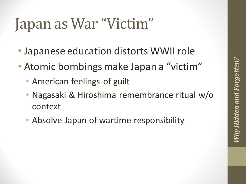 Japan as War Victim Japanese education distorts WWII role Atomic bombings make Japan a victim American feelings of guilt Nagasaki & Hiroshima remembrance ritual w/o context Absolve Japan of wartime responsibility Why Hidden and Forgotten